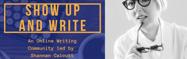 Show Up and Write: An Online Writing Community led by Shannan Calcutt