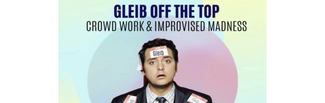 Gleib off the Top - Crowd Work & Improvised Madness with Ben Gleib