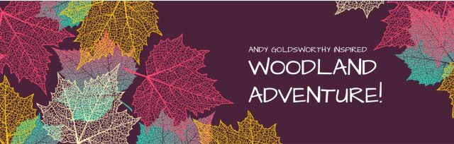 Andy Goldsworthy inspired Woodland Adventure PM for 3rd-6th Grades